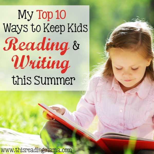 My Top 10 Ways to Keep Kids Reading and Writing This Summer by This Reading Mama