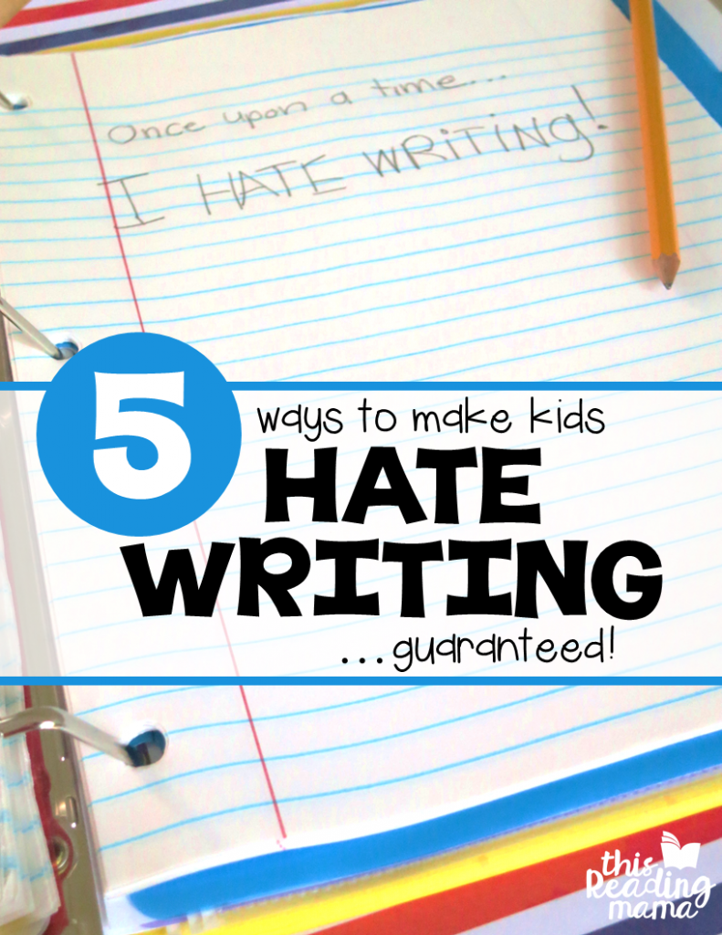 5 Ways to Make Kids Hate Writing - This Reading Mama